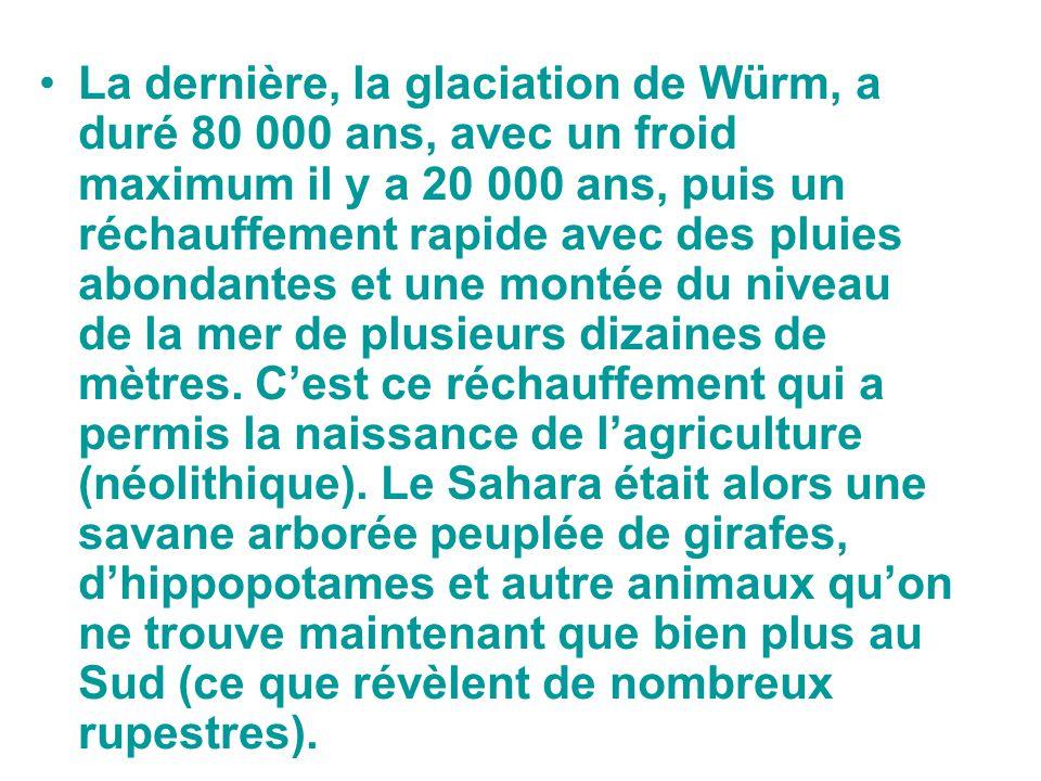 La dernière, la glaciation de Würm, a duré 80 000 ans, avec un froid maximum il y a 20 000 ans, puis un réchauffement rapide avec des pluies abondantes et une montée du niveau de la mer de plusieurs dizaines de mètres.