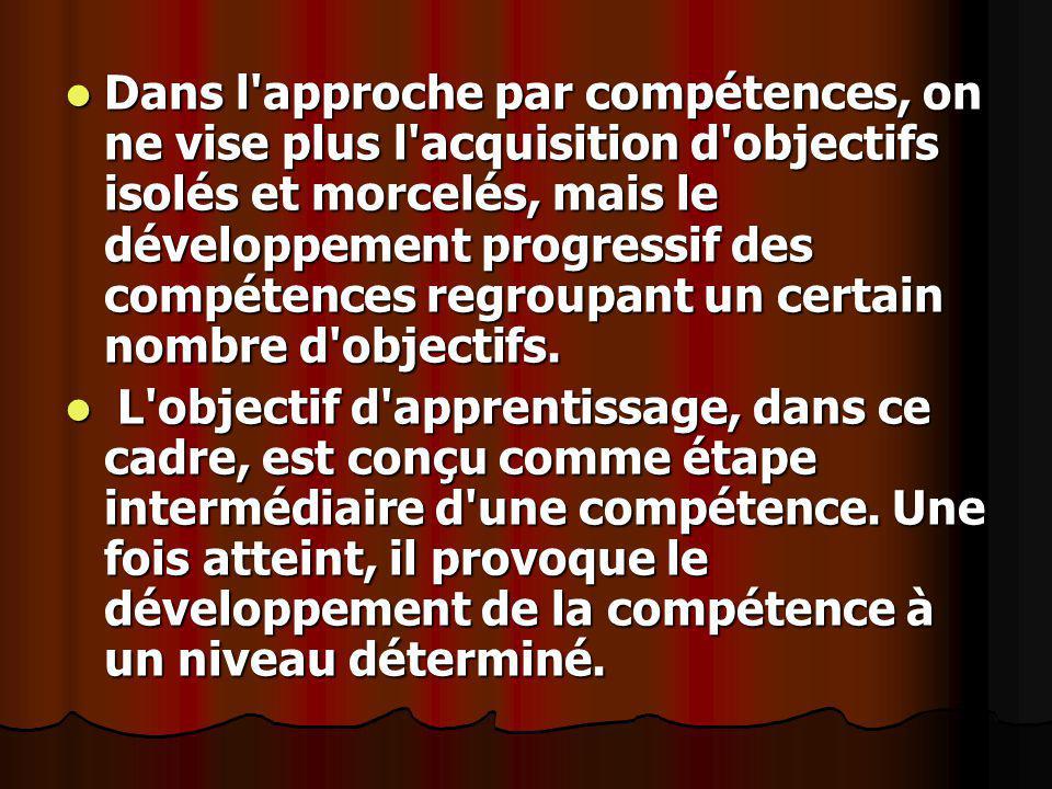 Dans l approche par compétences, on ne vise plus l acquisition d objectifs isolés et morcelés, mais le développement progressif des compétences regroupant un certain nombre d objectifs.