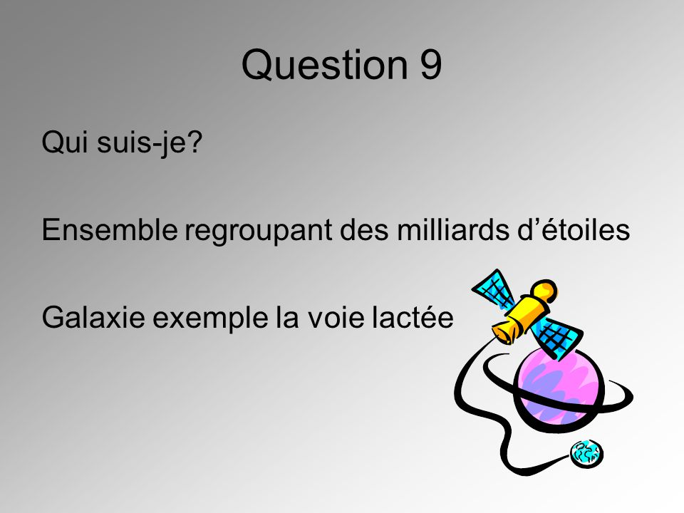 Question 9 Qui suis-je Ensemble regroupant des milliards d'étoiles