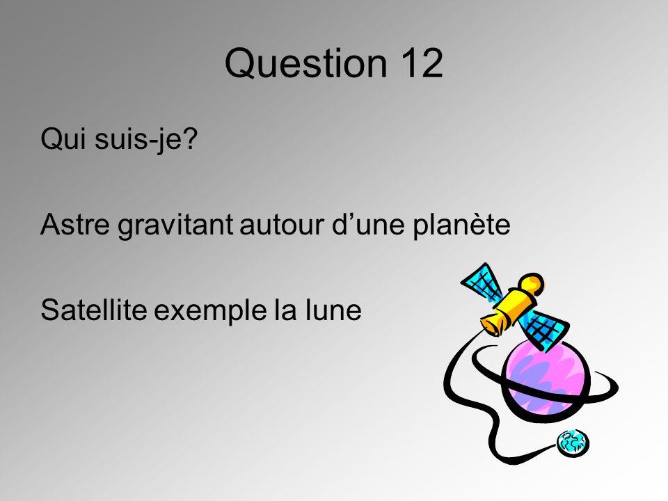 Question 12 Qui suis-je Astre gravitant autour d'une planète
