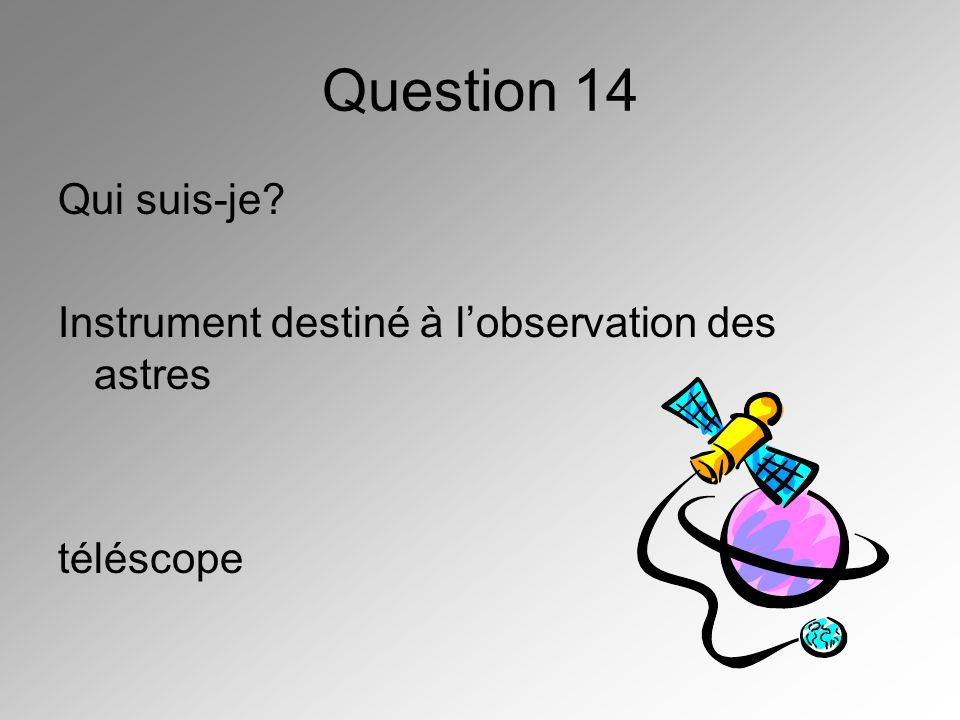 Question 14 Qui suis-je Instrument destiné à l'observation des astres