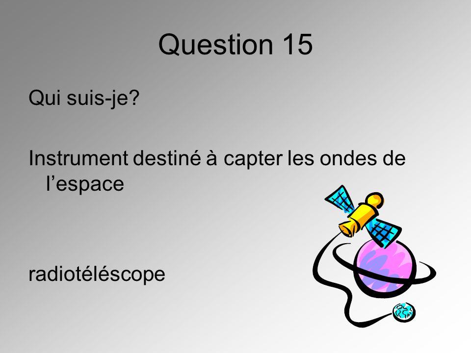 Question 15 Qui suis-je Instrument destiné à capter les ondes de l'espace radiotéléscope