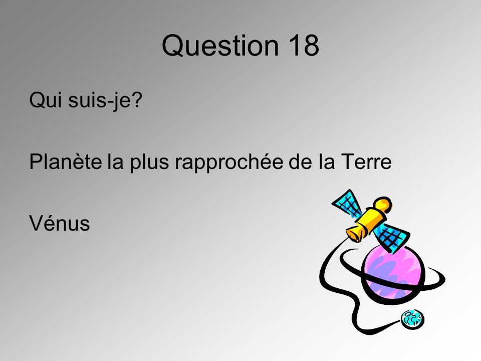 Question 18 Qui suis-je Planète la plus rapprochée de la Terre Vénus