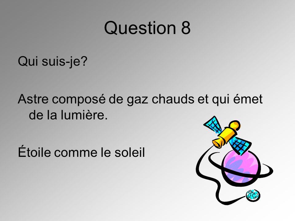 Question 8 Qui suis-je. Astre composé de gaz chauds et qui émet de la lumière.