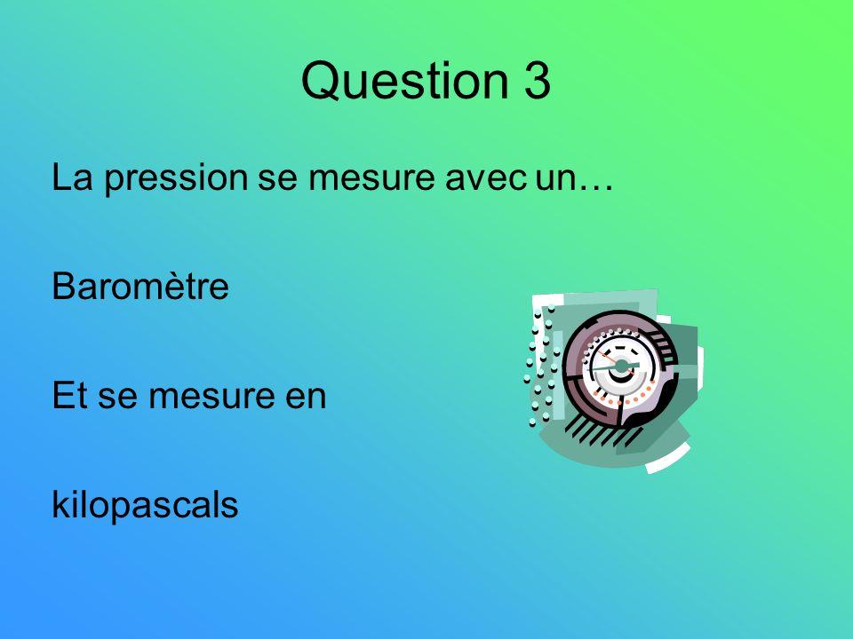 Question 3 La pression se mesure avec un… Baromètre Et se mesure en