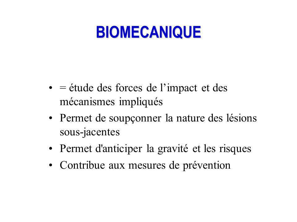 BIOMECANIQUE = étude des forces de l'impact et des mécanismes impliqués. Permet de soupçonner la nature des lésions sous-jacentes.