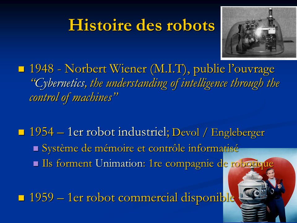 Histoire des robots 1948 - Norbert Wiener (M.I.T), publie l'ouvrage Cybernetics, the understanding of intelligence through the control of machines