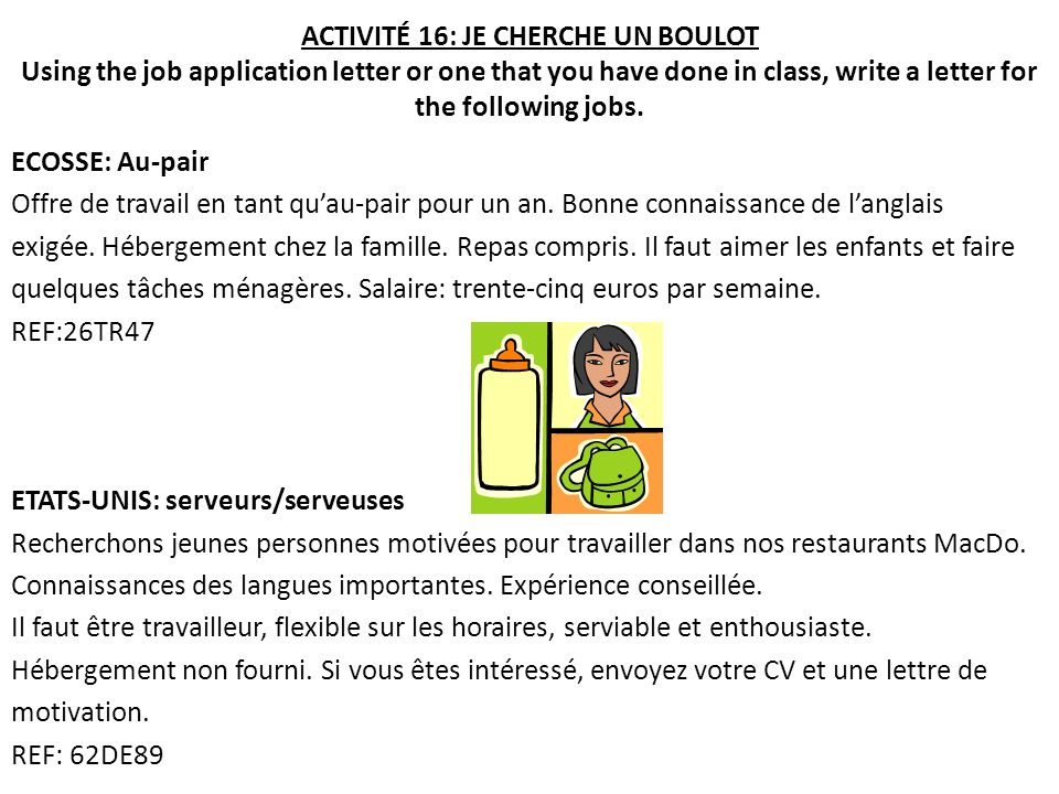 ACTIVITÉ 16: JE CHERCHE UN BOULOT Using the job application letter or one that you have done in class, write a letter for the following jobs.