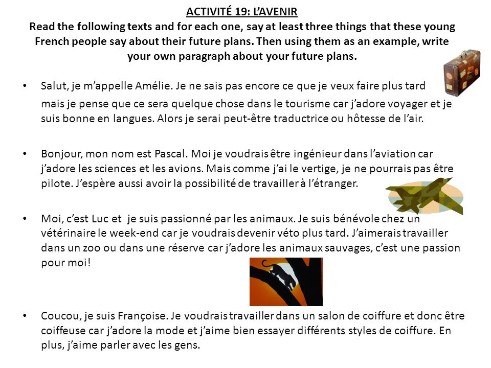 ACTIVITÉ 19: L'AVENIR Read the following texts and for each one, say at least three things that these young French people say about their future plans. Then using them as an example, write your own paragraph about your future plans.