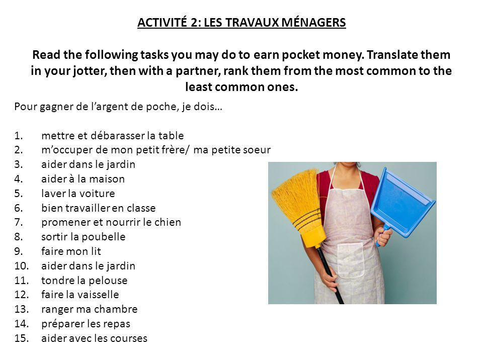 ACTIVITÉ 2: LES TRAVAUX MÉNAGERS Read the following tasks you may do to earn pocket money. Translate them in your jotter, then with a partner, rank them from the most common to the least common ones.