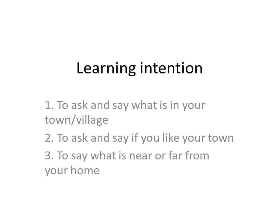 Learning intention 1. To ask and say what is in your town/village