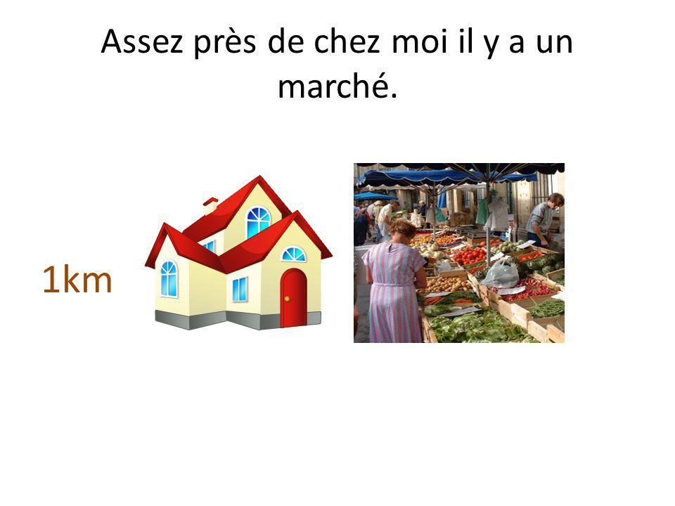 Assez près de chez moi il y a un marché.