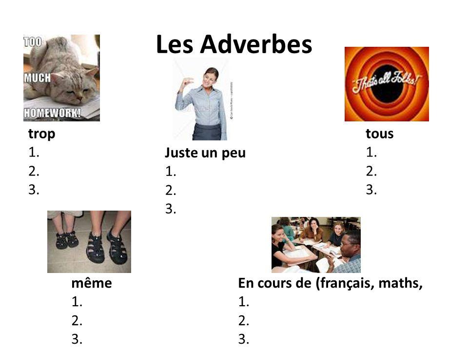 Les Adverbes trop 1. 2. 3. tous 1. 2. 3. Juste un peu 1. 2. 3. même 1.