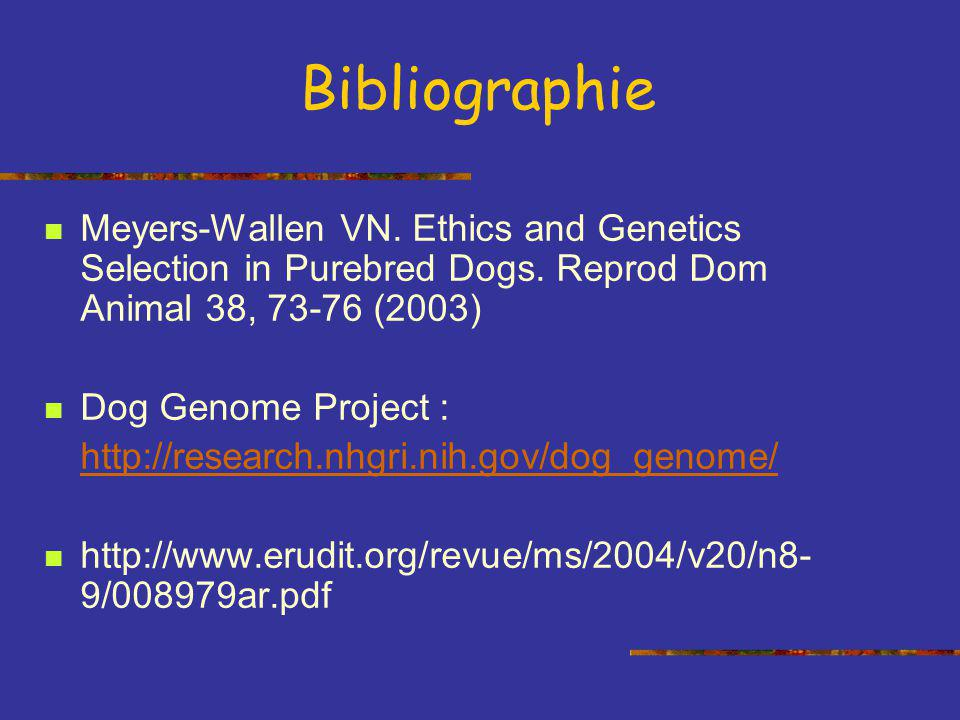 Bibliographie Meyers-Wallen VN. Ethics and Genetics Selection in Purebred Dogs. Reprod Dom Animal 38, 73-76 (2003)