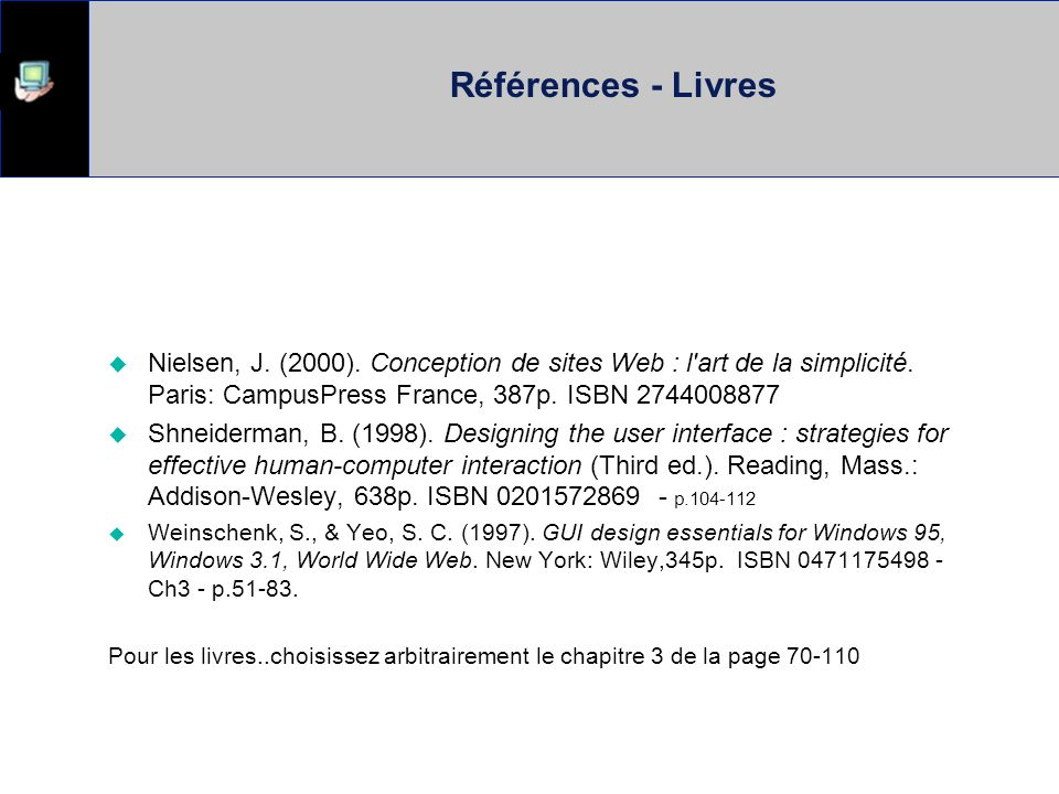 Références - Livres Nielsen, J. (2000). Conception de sites Web : l art de la simplicité. Paris: CampusPress France, 387p. ISBN 2744008877.