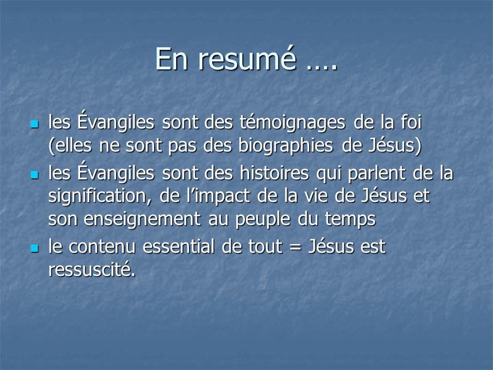 En resumé …. les Évangiles sont des témoignages de la foi (elles ne sont pas des biographies de Jésus)