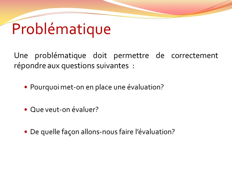 Problématique Une problématique doit permettre de correctement répondre aux questions suivantes : Pourquoi met-on en place une évaluation