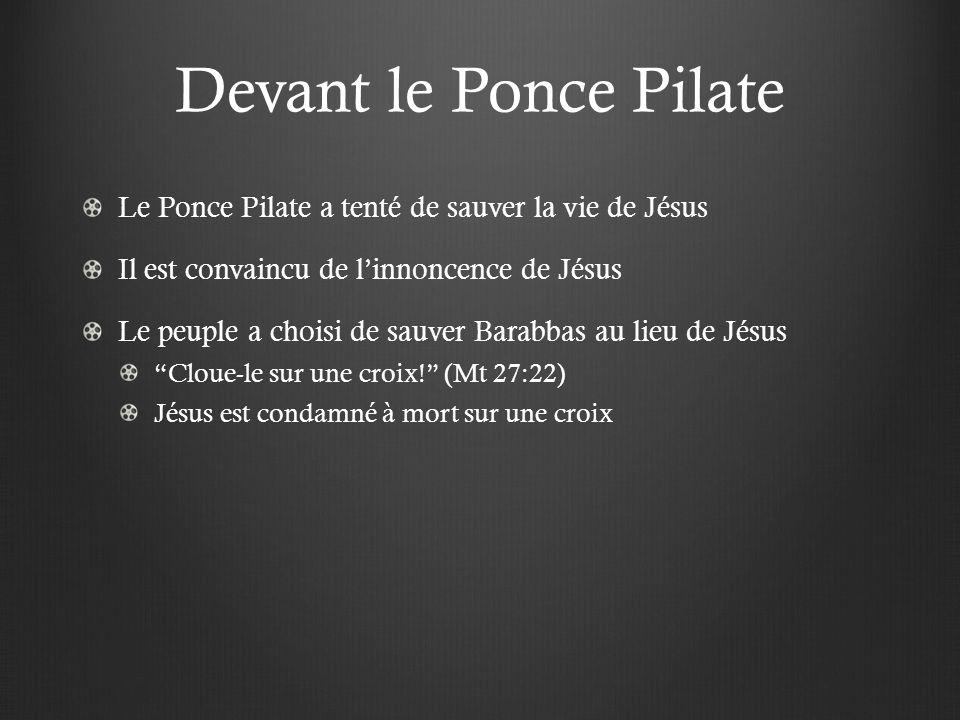 Devant le Ponce Pilate Le Ponce Pilate a tenté de sauver la vie de Jésus. Il est convaincu de l'innoncence de Jésus.