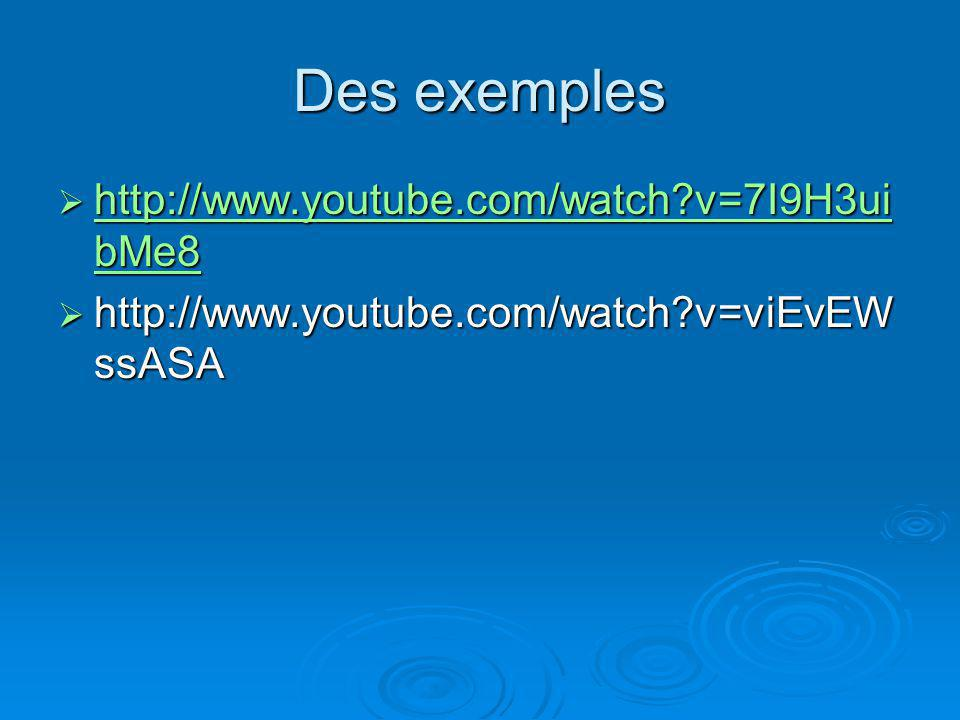 Des exemples http://www.youtube.com/watch v=7I9H3uibMe8