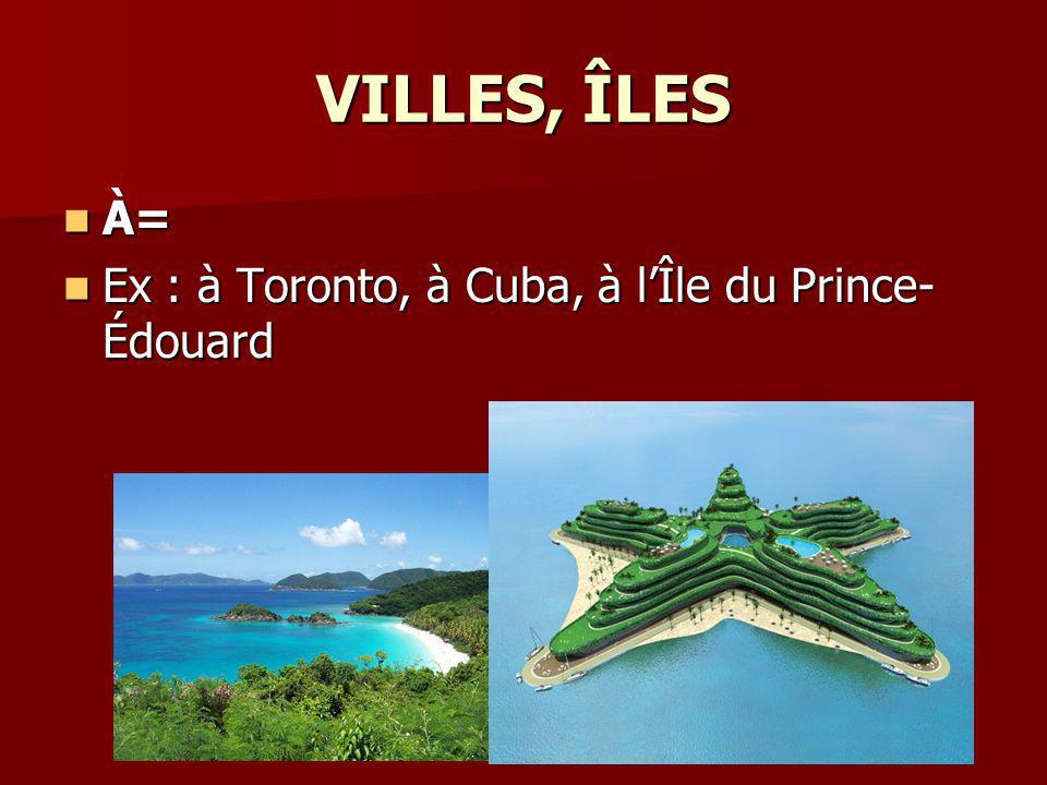 VILLES, ÎLES À= Ex : à Toronto, à Cuba, à l'Île du Prince-Édouard