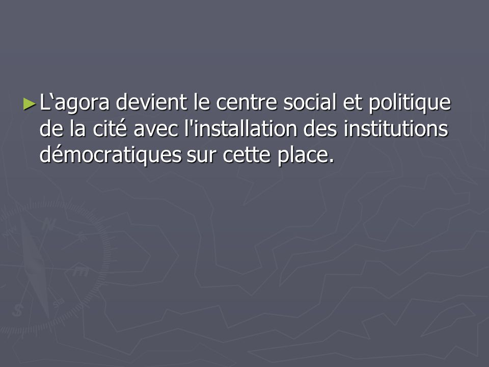 L'agora devient le centre social et politique de la cité avec l installation des institutions démocratiques sur cette place.