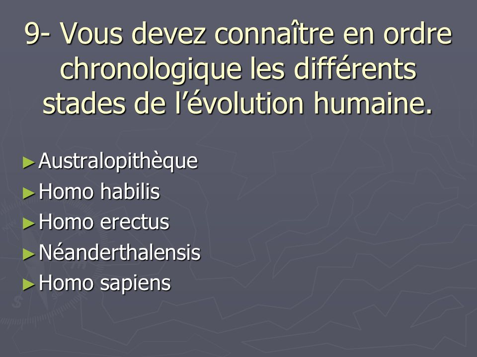 9- Vous devez connaître en ordre chronologique les différents stades de l'évolution humaine.