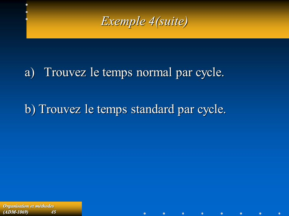 Exemple 4(suite) Trouvez le temps normal par cycle. b) Trouvez le temps standard par cycle.