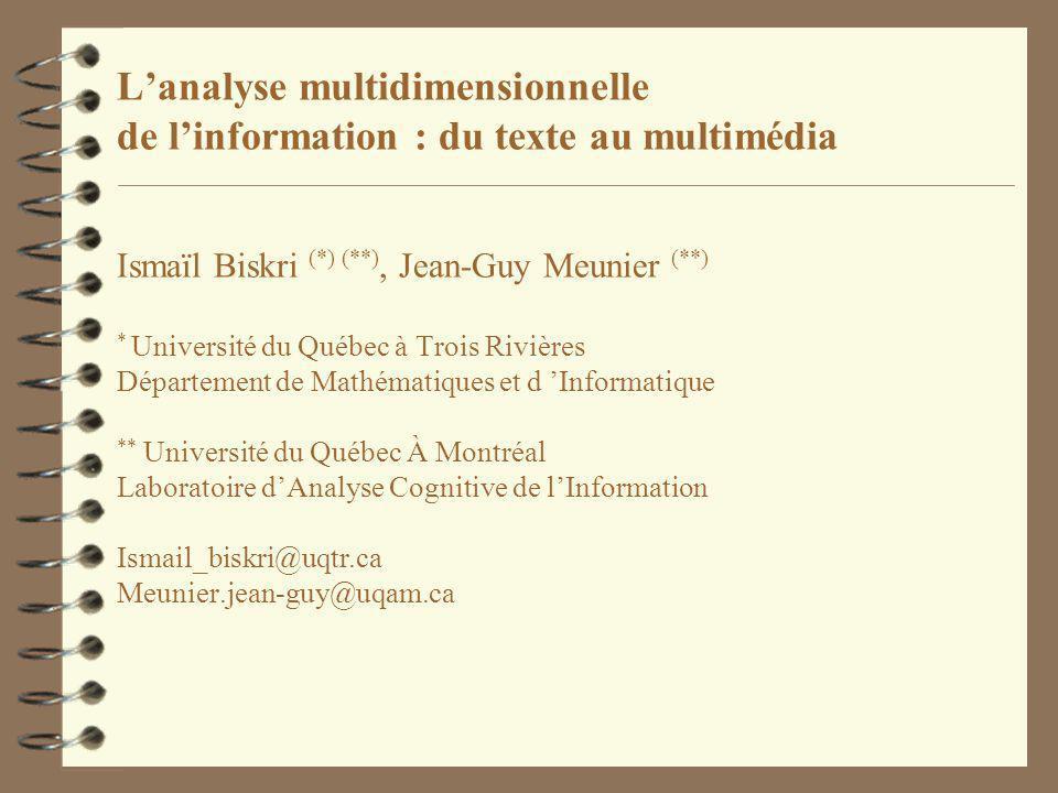 L'analyse multidimensionnelle de l'information : du texte au multimédia Ismaïl Biskri (*) (**), Jean-Guy Meunier (**) * Université du Québec à Trois Rivières Département de Mathématiques et d 'Informatique ** Université du Québec À Montréal Laboratoire d'Analyse Cognitive de l'Information Ismail_biskri@uqtr.ca Meunier.jean-guy@uqam.ca