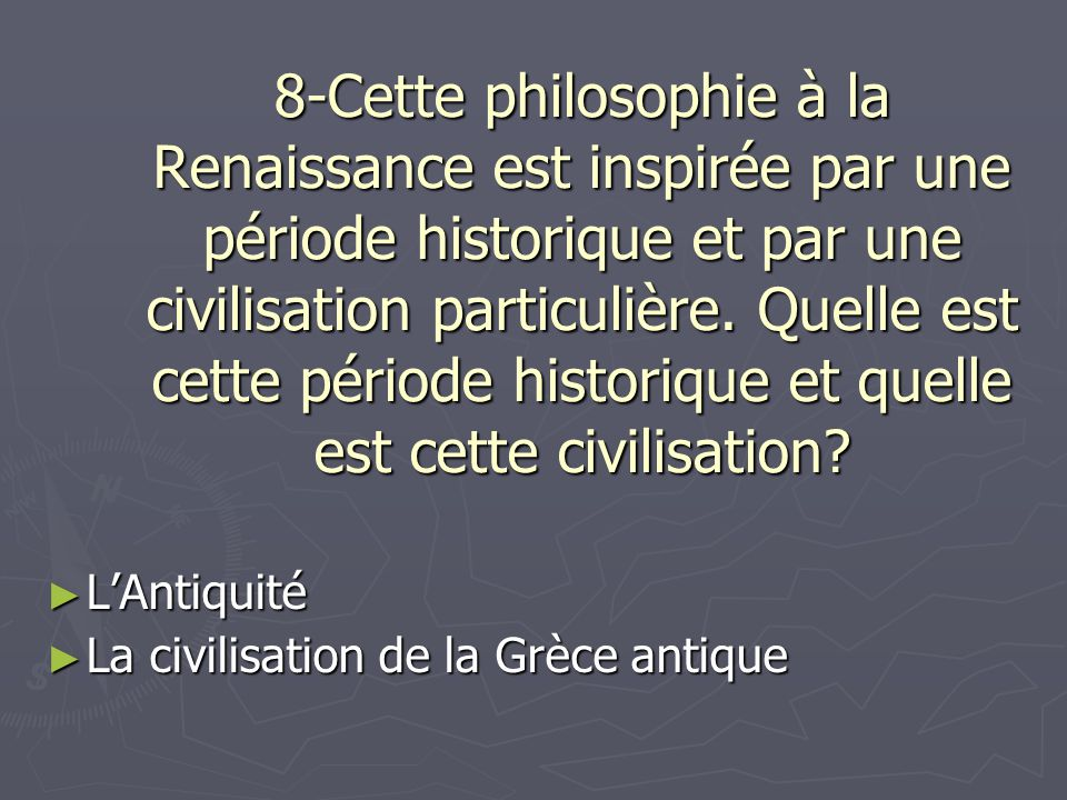 8-Cette philosophie à la Renaissance est inspirée par une période historique et par une civilisation particulière. Quelle est cette période historique et quelle est cette civilisation