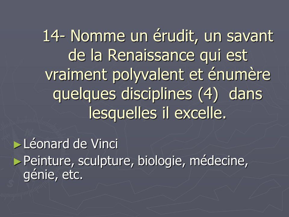 14- Nomme un érudit, un savant de la Renaissance qui est vraiment polyvalent et énumère quelques disciplines (4) dans lesquelles il excelle.