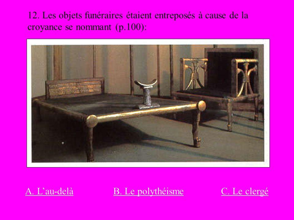 12. Les objets funéraires étaient entreposés à cause de la croyance se nommant (p.100):