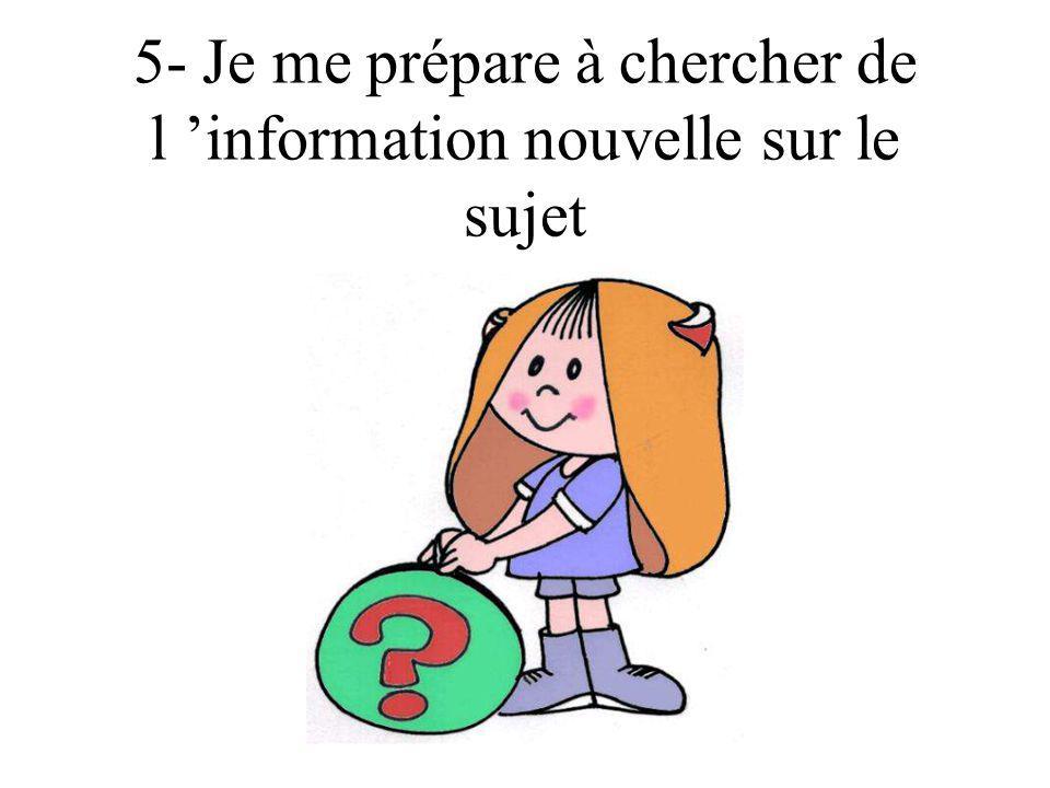 5- Je me prépare à chercher de l 'information nouvelle sur le sujet