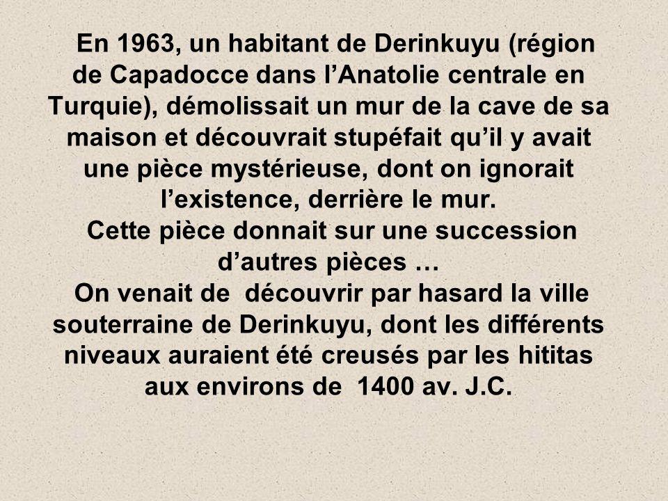 En 1963, un habitant de Derinkuyu (région de Capadocce dans l'Anatolie centrale en Turquie), démolissait un mur de la cave de sa maison et découvrait stupéfait qu'il y avait une pièce mystérieuse, dont on ignorait l'existence, derrière le mur.