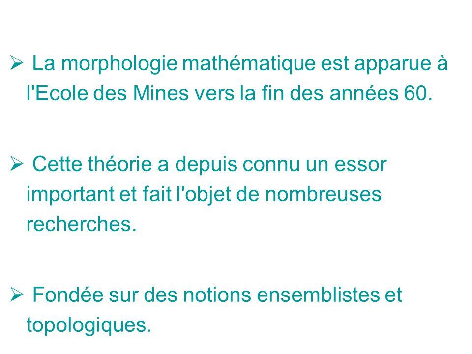 La morphologie mathématique est apparue à l Ecole des Mines vers la fin des années 60.