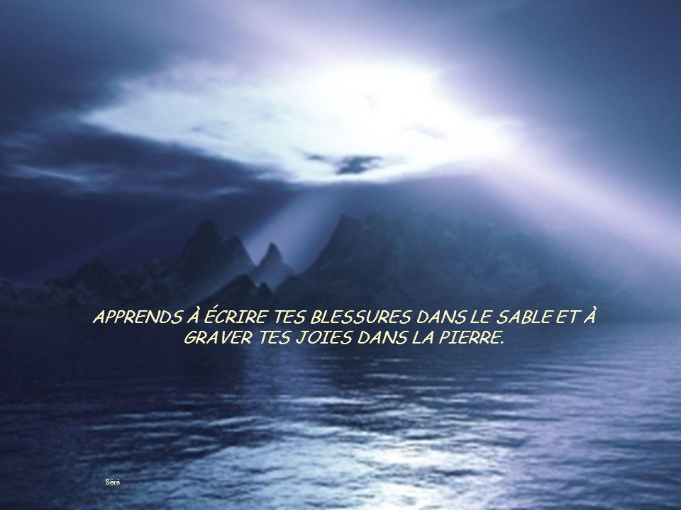 APPRENDS À ÉCRIRE TES BLESSURES DANS LE SABLE ET À GRAVER TES JOIES DANS LA PIERRE.