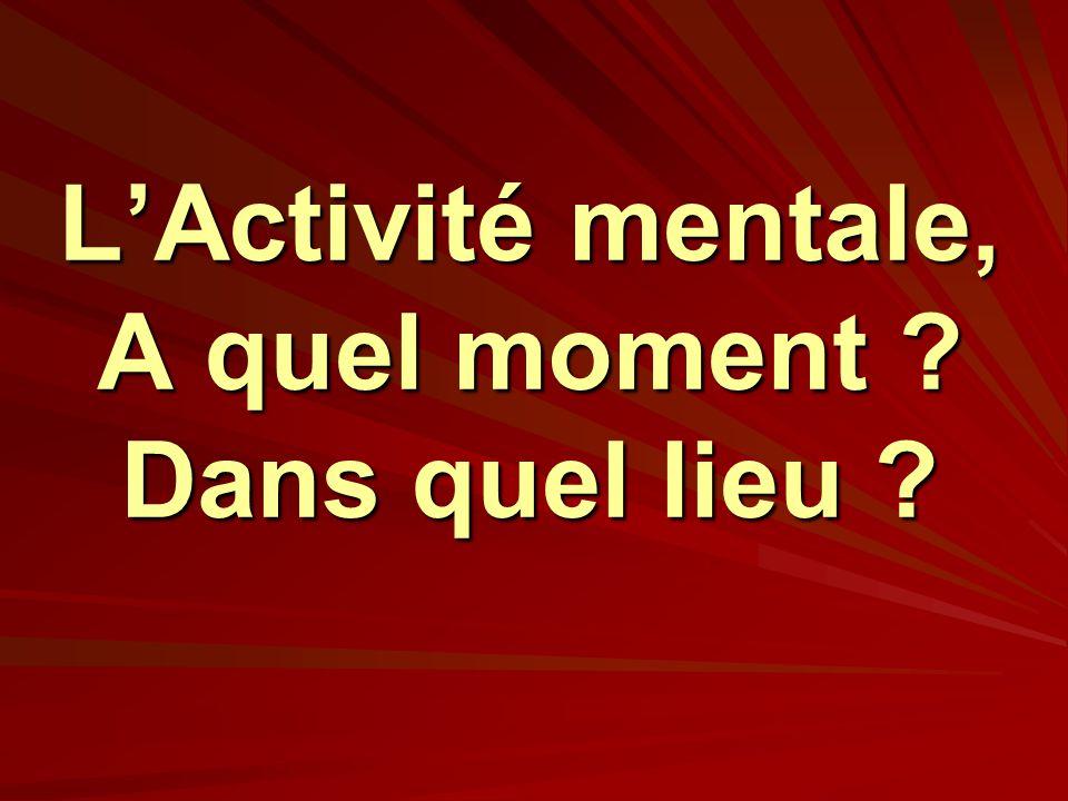 L'Activité mentale, A quel moment Dans quel lieu