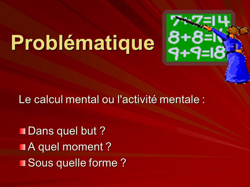 Problématique Le calcul mental ou l activité mentale : Dans quel but