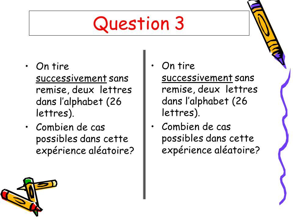 Question 3 On tire successivement sans remise, deux lettres dans l'alphabet (26 lettres). Combien de cas possibles dans cette expérience aléatoire