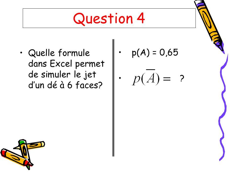 Question 4 Quelle formule dans Excel permet de simuler le jet d'un dé à 6 faces p(A) = 0,65