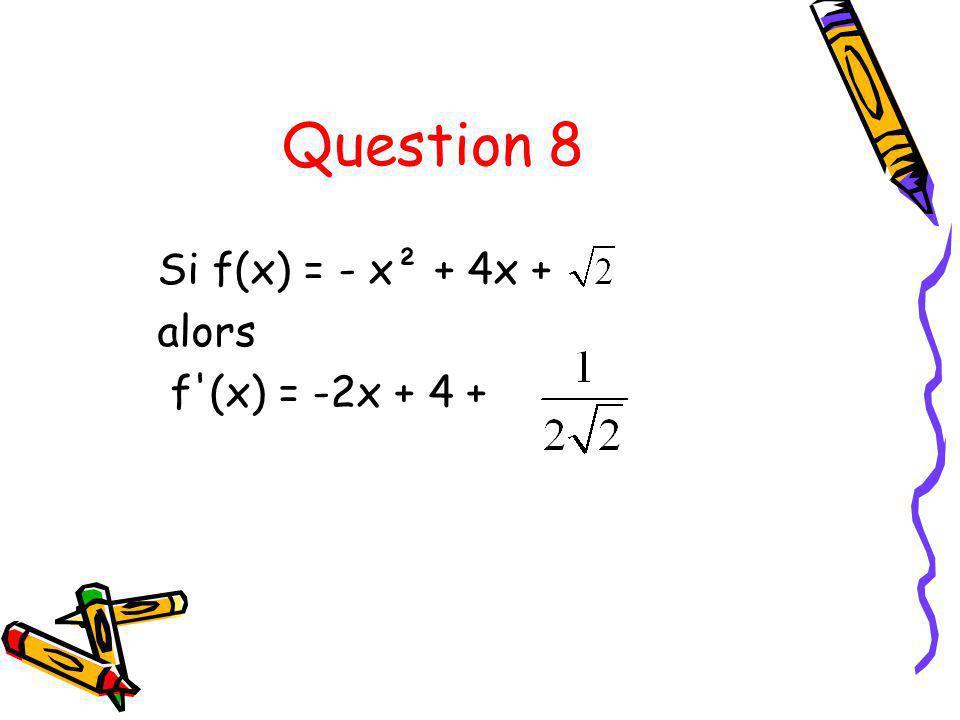 Question 8 Si f(x) = - x² + 4x + alors f (x) = -2x + 4 +