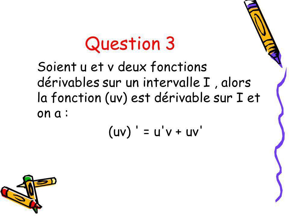 Question 3 Soient u et v deux fonctions dérivables sur un intervalle I , alors la fonction (uv) est dérivable sur I et on a :