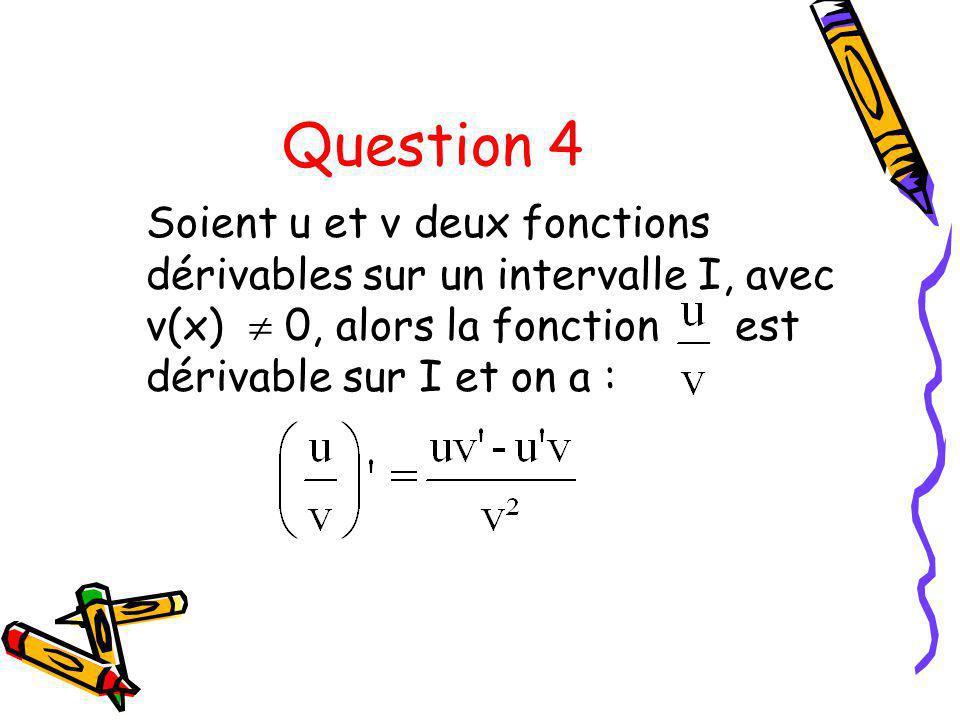 Question 4 Soient u et v deux fonctions dérivables sur un intervalle I, avec v(x)  0, alors la fonction est dérivable sur I et on a :