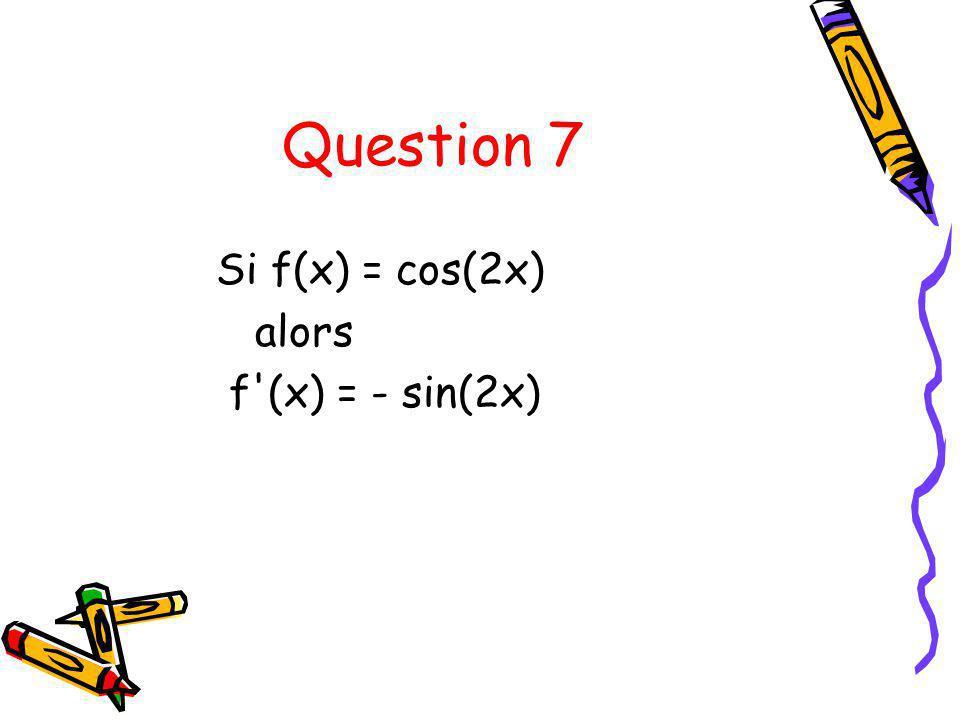 Question 7 Si f(x) = cos(2x) alors f (x) = - sin(2x)