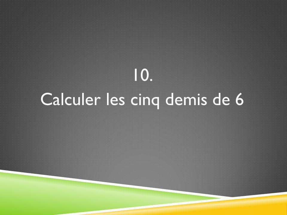 10. Calculer les cinq demis de 6