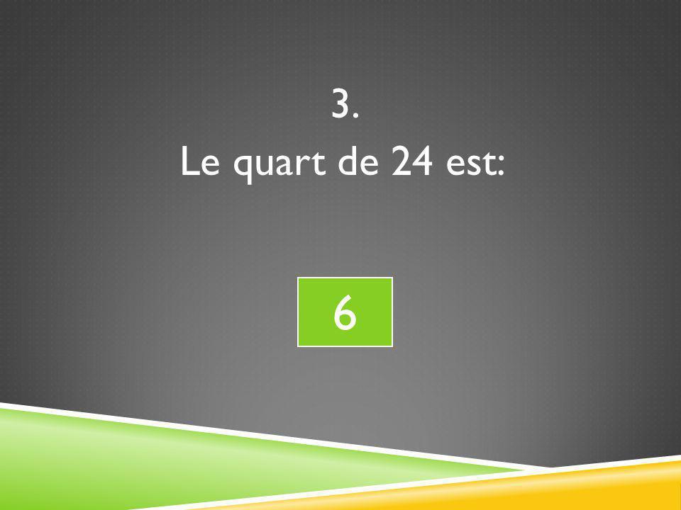 3. Le quart de 24 est: 6