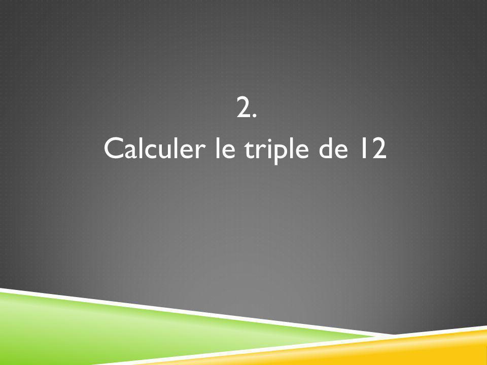 2. Calculer le triple de 12