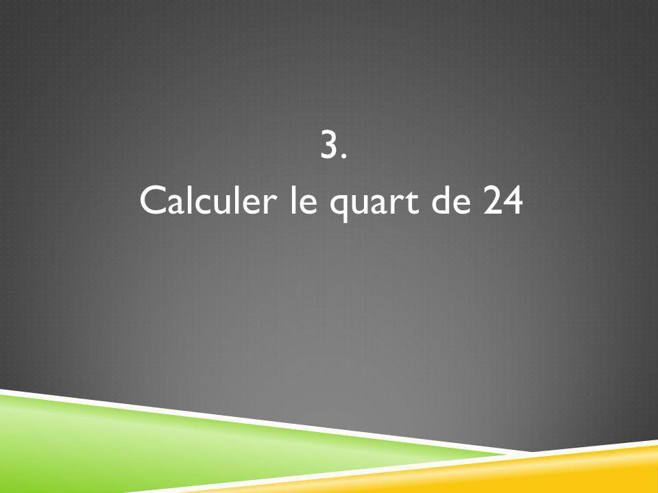 3. Calculer le quart de 24