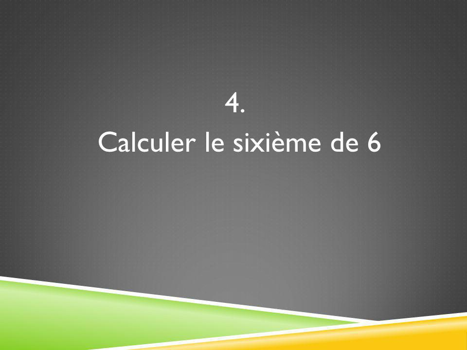 4. Calculer le sixième de 6