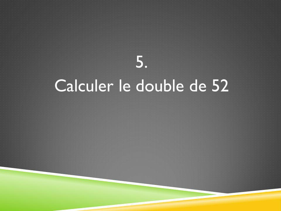 5. Calculer le double de 52