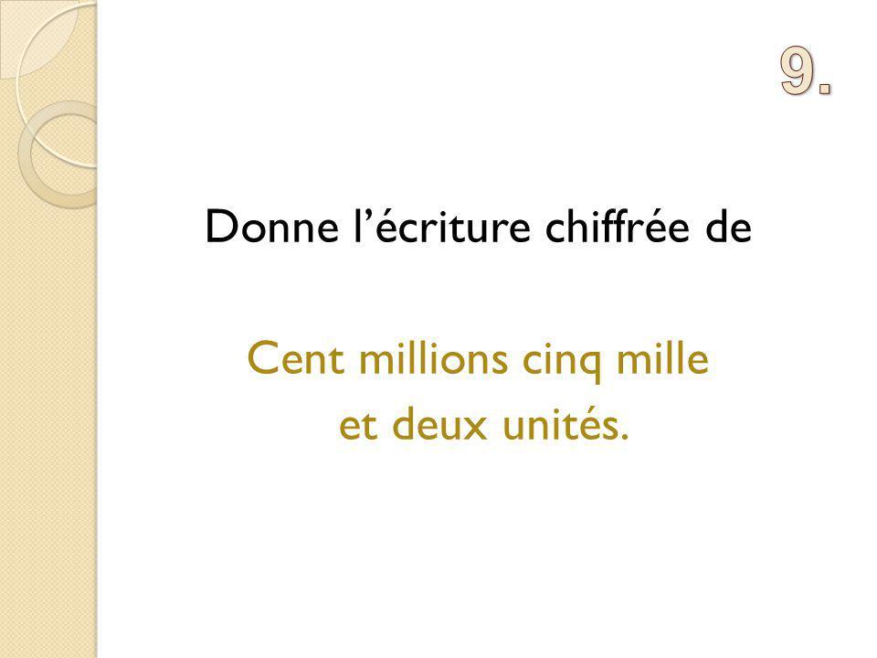 Donne l'écriture chiffrée de Cent millions cinq mille et deux unités.